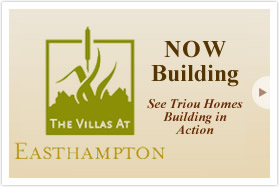 The Villas at Easthampton. Now Building. See Triou Homes Building in Action.