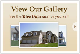 View Our Gallery. See the Triou Difference for yourself.